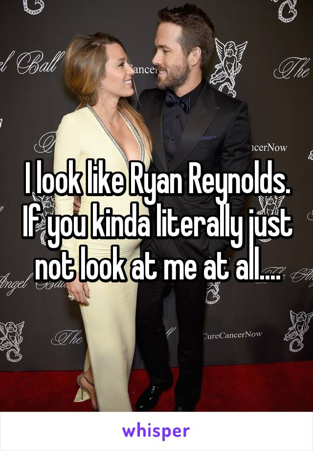 I look like Ryan Reynolds. If you kinda literally just not look at me at all....