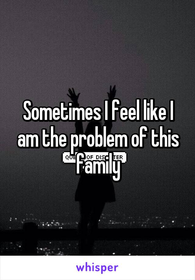 Sometimes I feel like I am the problem of this family