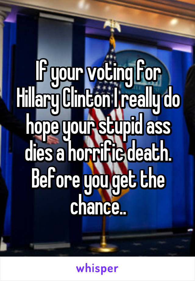If your voting for Hillary Clinton I really do hope your stupid ass dies a horrific death. Before you get the chance..