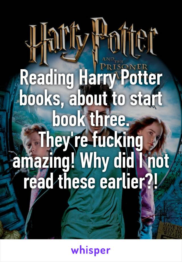 Reading Harry Potter books, about to start book three. They're fucking amazing! Why did I not read these earlier?!