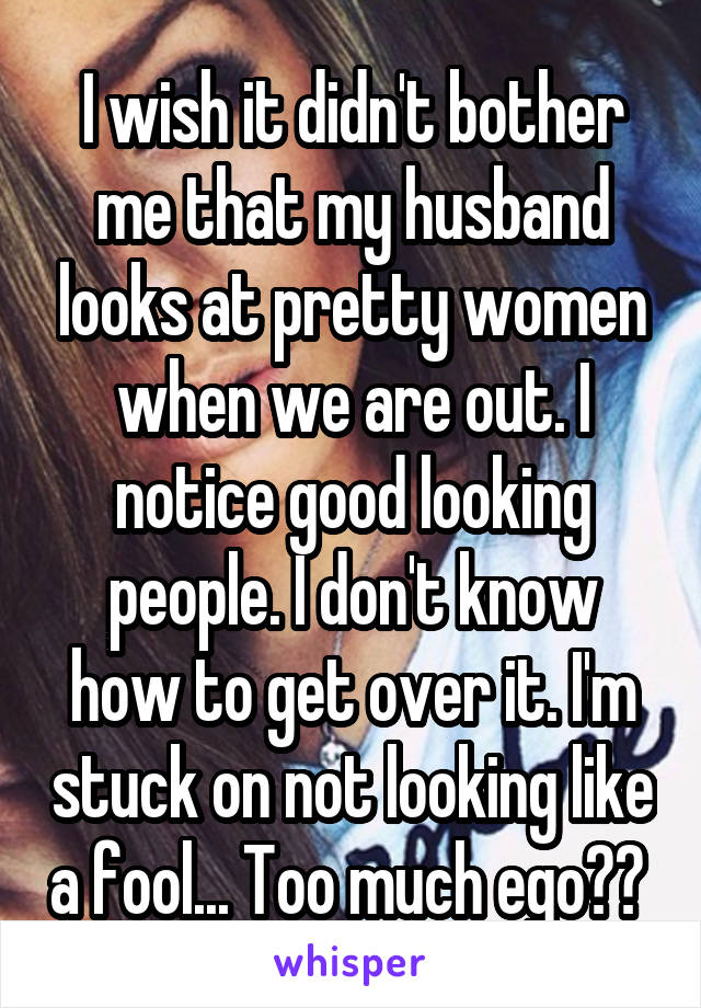 I wish it didn't bother me that my husband looks at pretty women when we are out. I notice good looking people. I don't know how to get over it. I'm stuck on not looking like a fool... Too much ego??