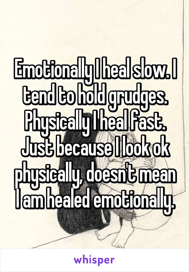 Emotionally I heal slow. I tend to hold grudges. Physically I heal fast. Just because I look ok physically, doesn't mean I am healed emotionally.