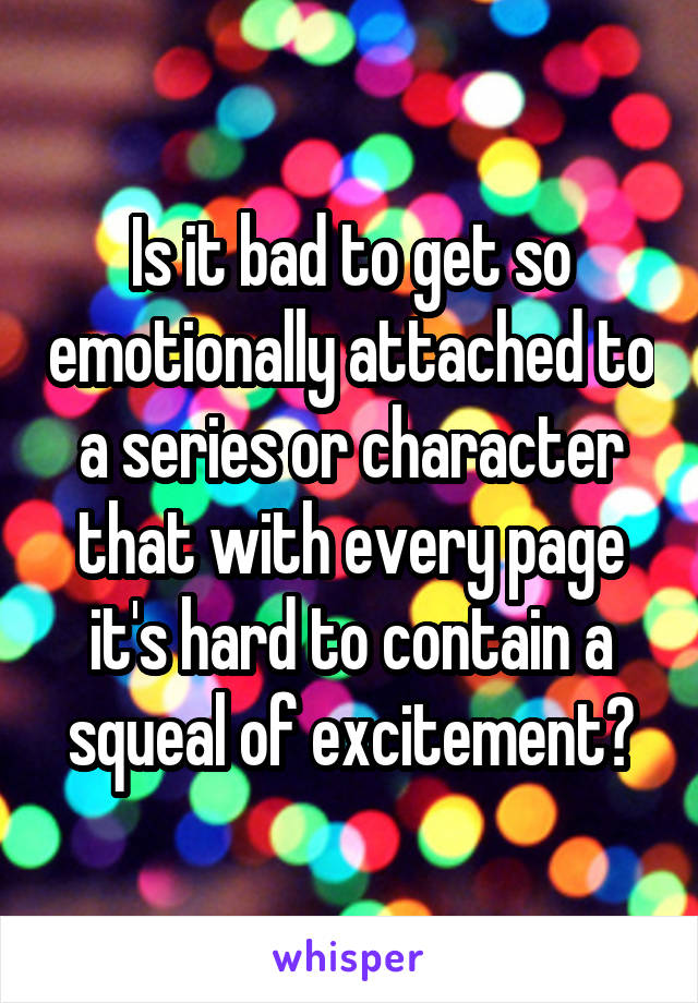Is it bad to get so emotionally attached to a series or character that with every page it's hard to contain a squeal of excitement?