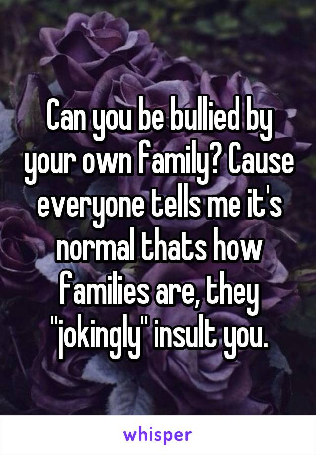 """Can you be bullied by your own family? Cause everyone tells me it's normal thats how families are, they """"jokingly"""" insult you."""
