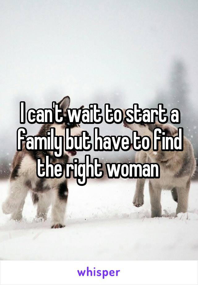 I can't wait to start a family but have to find the right woman
