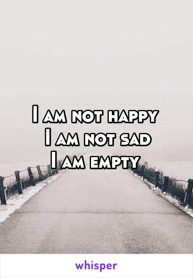 I am not happy  I am not sad I am empty