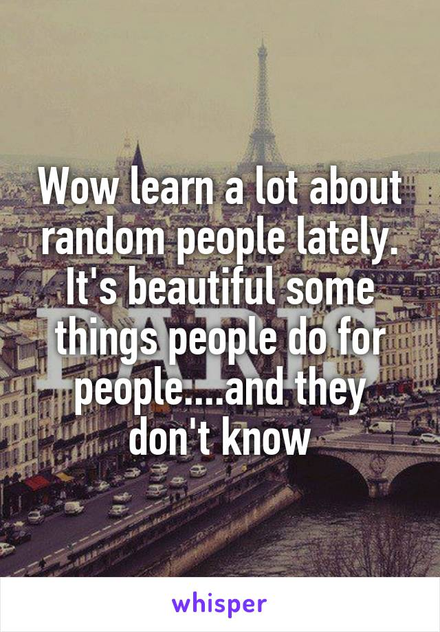 Wow learn a lot about random people lately. It's beautiful some things people do for people....and they don't know