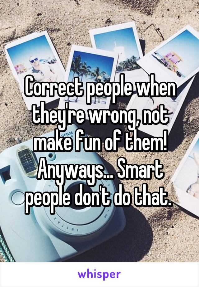 Correct people when they're wrong, not make fun of them! Anyways... Smart people don't do that.