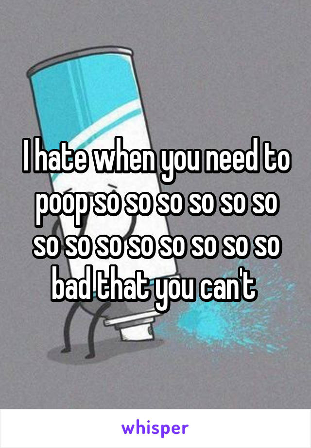 I hate when you need to poop so so so so so so so so so so so so so so bad that you can't