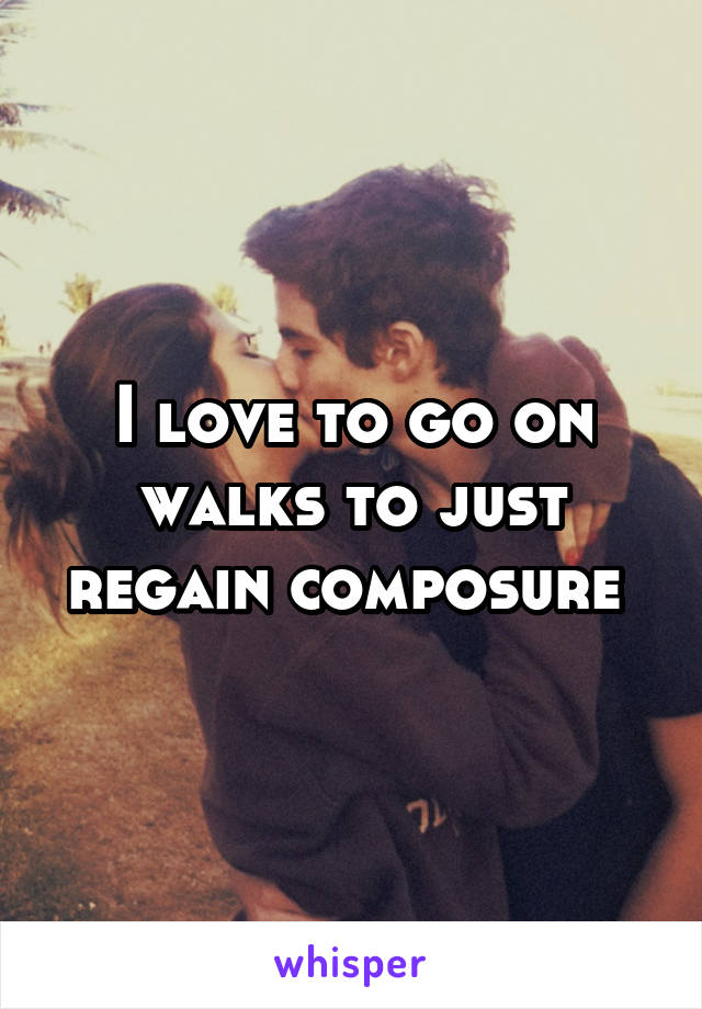I love to go on walks to just regain composure