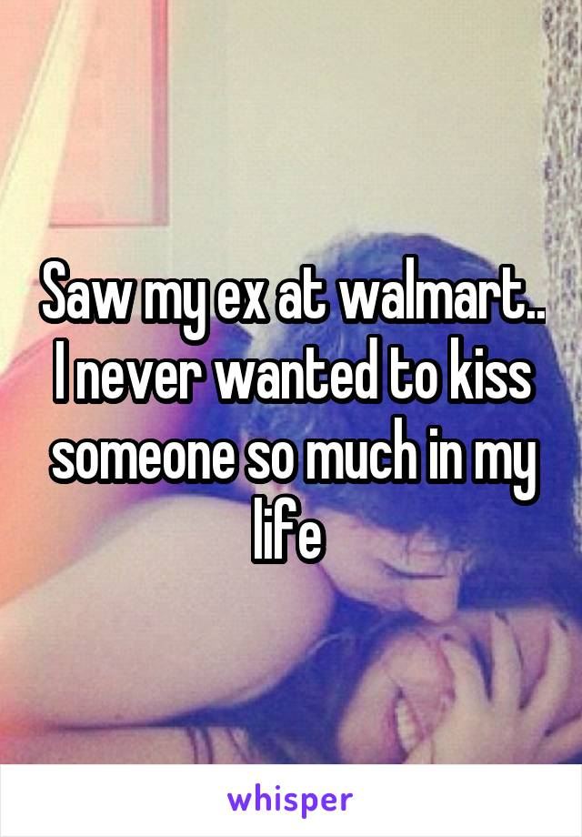 Saw my ex at walmart.. I never wanted to kiss someone so much in my life