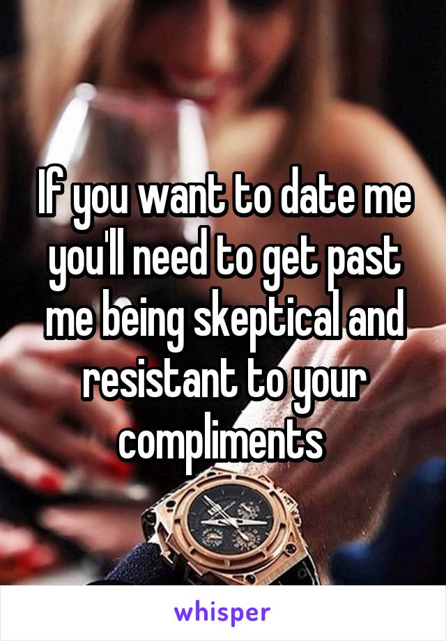 If you want to date me you'll need to get past me being skeptical and resistant to your compliments