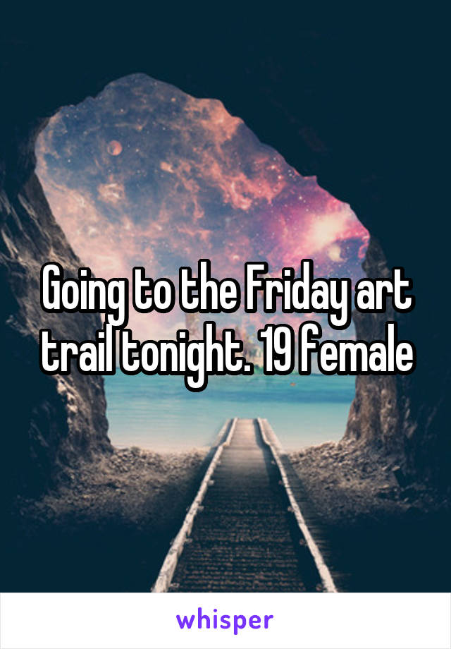 Going to the Friday art trail tonight. 19 female