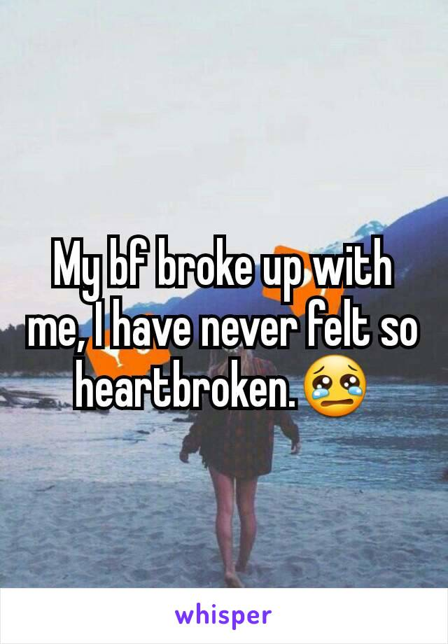 My bf broke up with me, I have never felt so heartbroken.😢