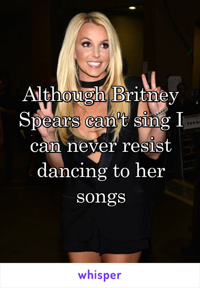 Although Britney Spears can't sing I can never resist dancing to her songs