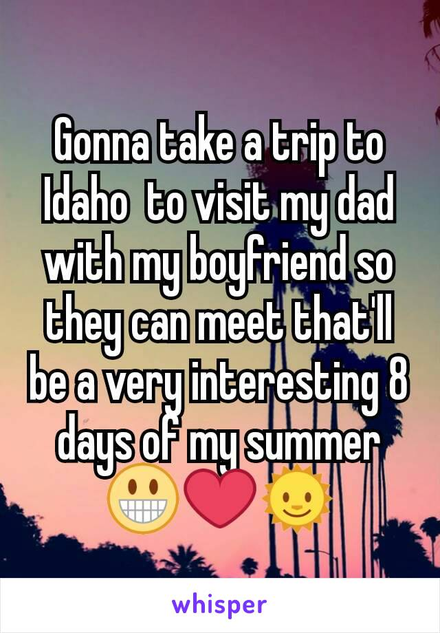 Gonna take a trip to Idaho  to visit my dad with my boyfriend so they can meet that'll be a very interesting 8 days of my summer 😀❤🌞