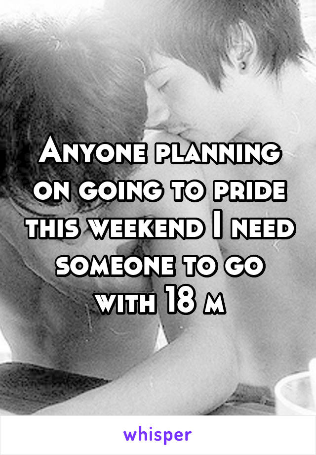 Anyone planning on going to pride this weekend I need someone to go with 18 m