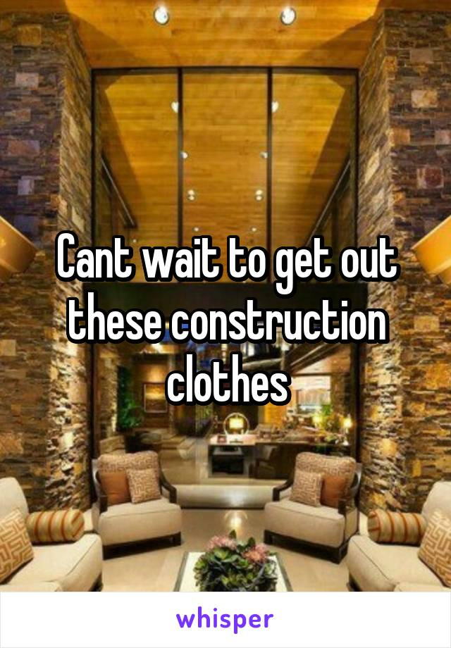 Cant wait to get out these construction clothes