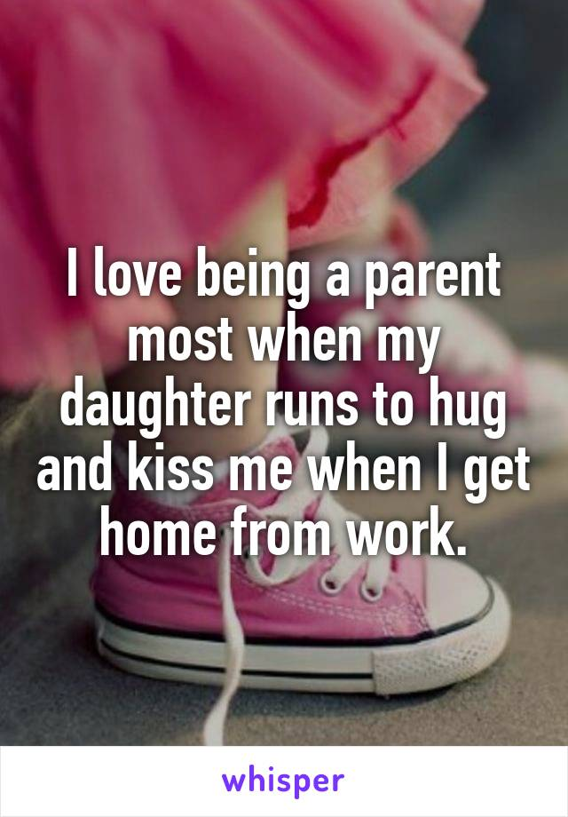 I love being a parent most when my daughter runs to hug and kiss me when I get home from work.