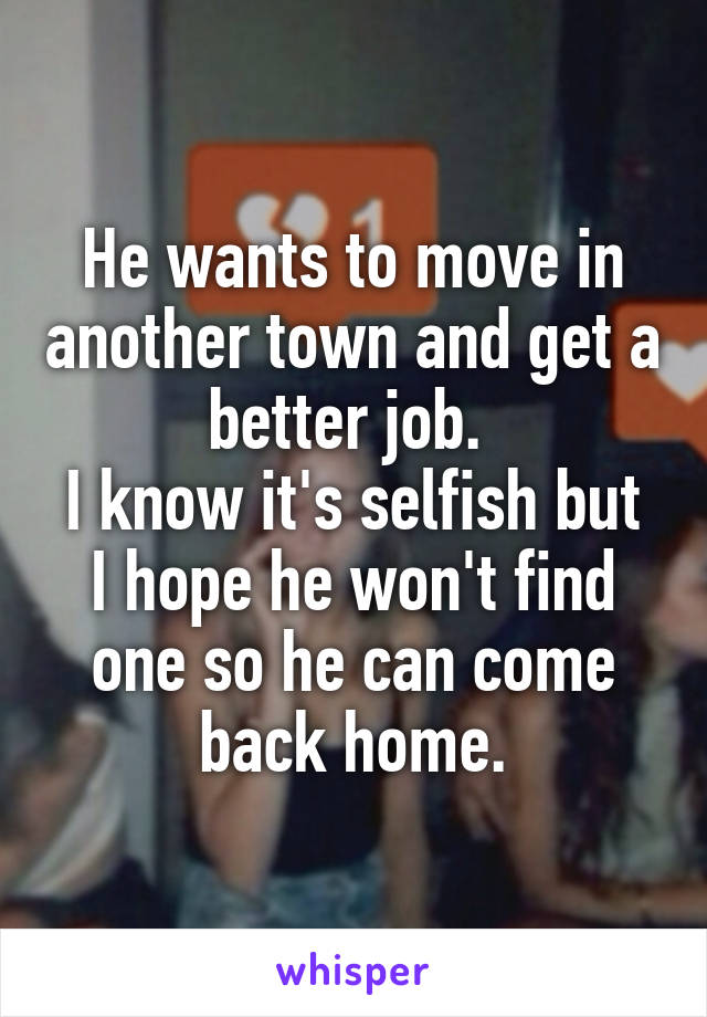 He wants to move in another town and get a better job.  I know it's selfish but I hope he won't find one so he can come back home.