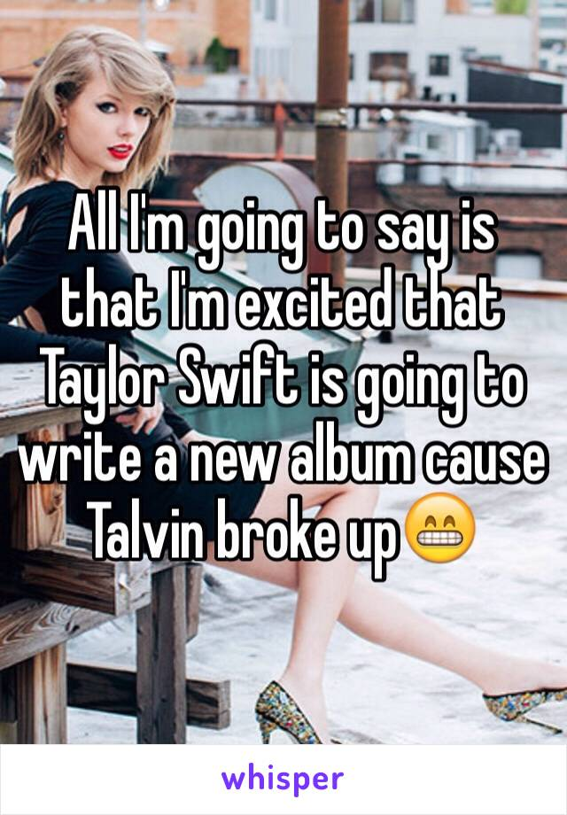 All I'm going to say is that I'm excited that Taylor Swift is going to write a new album cause Talvin broke up😁