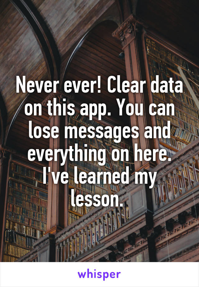 Never ever! Clear data on this app. You can lose messages and everything on here. I've learned my lesson.