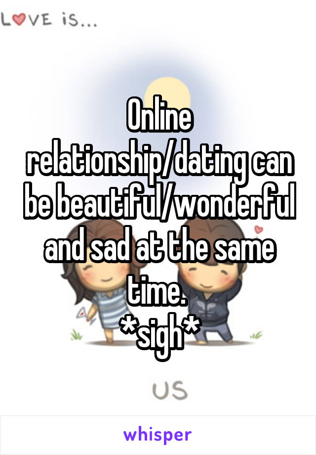 Online relationship/dating can be beautiful/wonderful and sad at the same time.  *sigh*