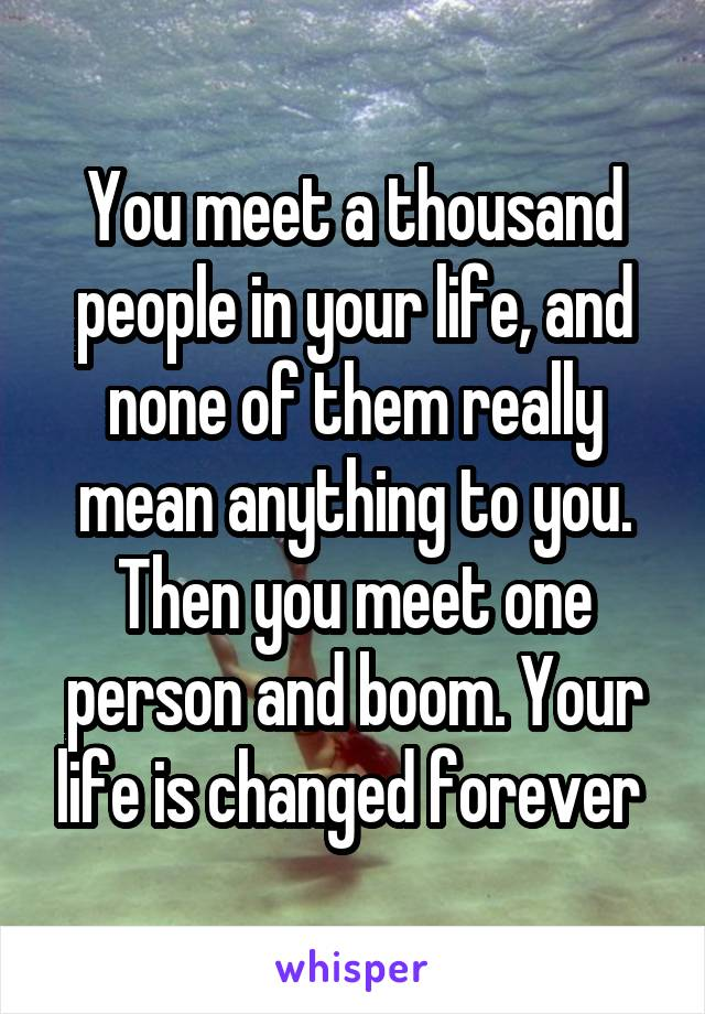 You meet a thousand people in your life, and none of them really mean anything to you. Then you meet one person and boom. Your life is changed forever