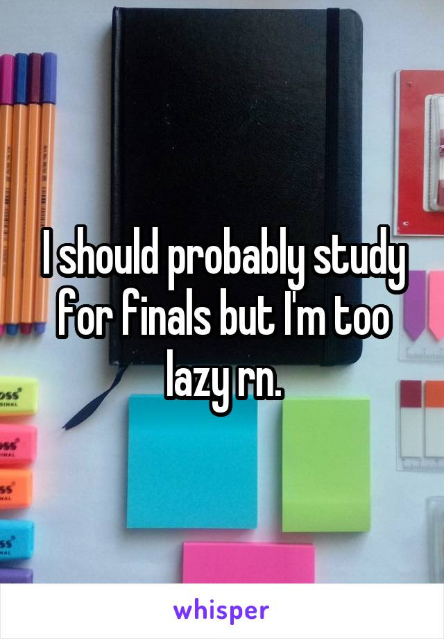 I should probably study for finals but I'm too lazy rn.