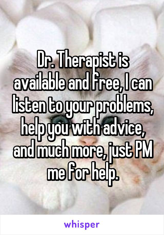 Dr. Therapist is available and free, I can listen to your problems, help you with advice, and much more, just PM me for help.