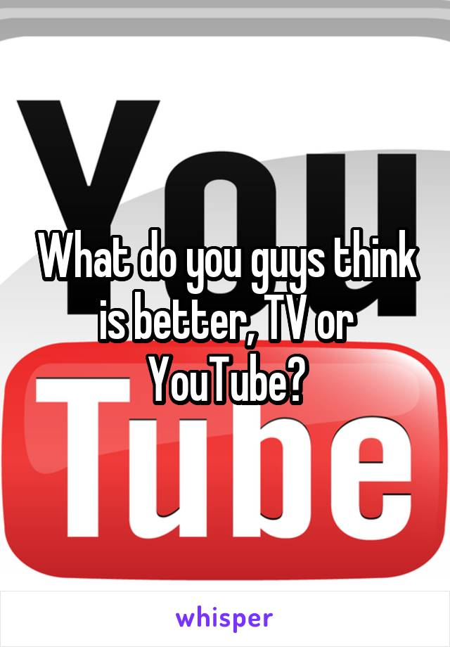 What do you guys think is better, TV or YouTube?