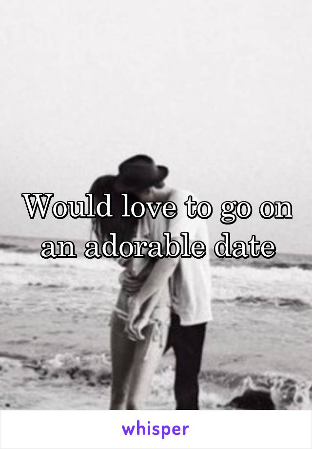 Would love to go on an adorable date