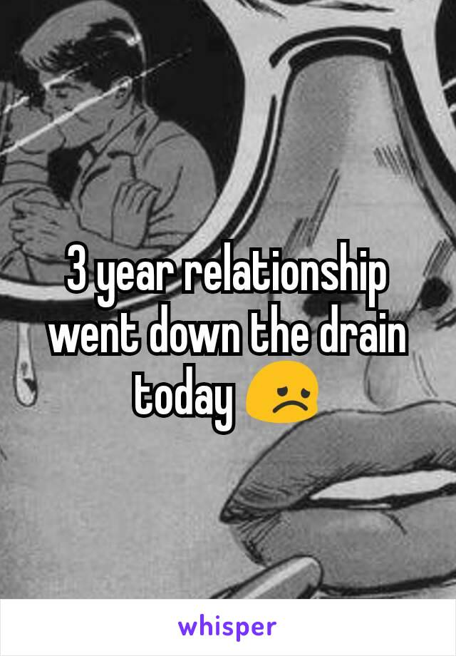 3 year relationship went down the drain today 😞