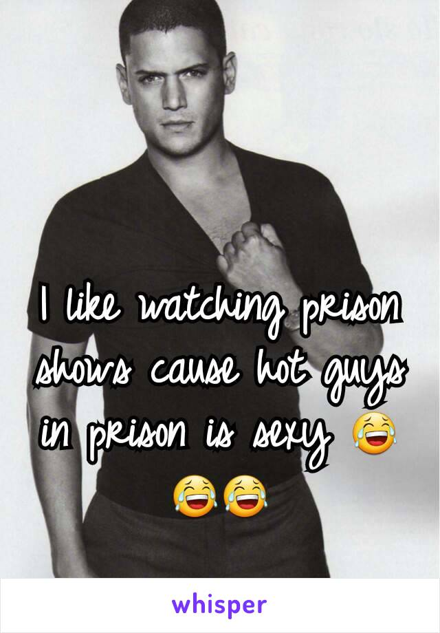 I like watching prison shows cause hot guys in prison is sexy 😂😂😂