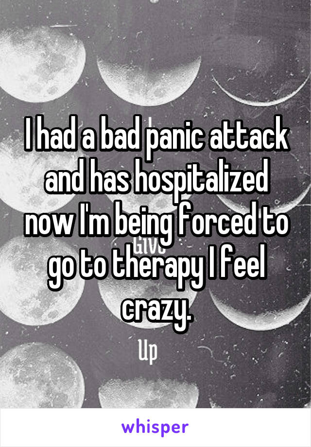 I had a bad panic attack and has hospitalized now I'm being forced to go to therapy I feel crazy.