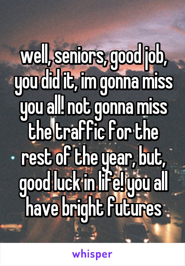 well, seniors, good job, you did it, im gonna miss you all! not gonna miss the traffic for the rest of the year, but, good luck in life! you all have bright futures