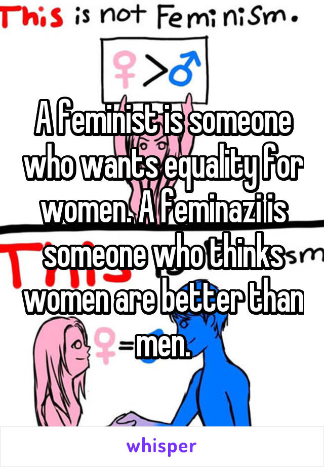 A feminist is someone who wants equality for women. A feminazi is someone who thinks women are better than men.