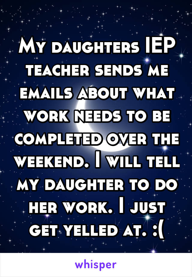 My daughters IEP teacher sends me emails about what work needs to be completed over the weekend. I will tell my daughter to do her work. I just get yelled at. :(
