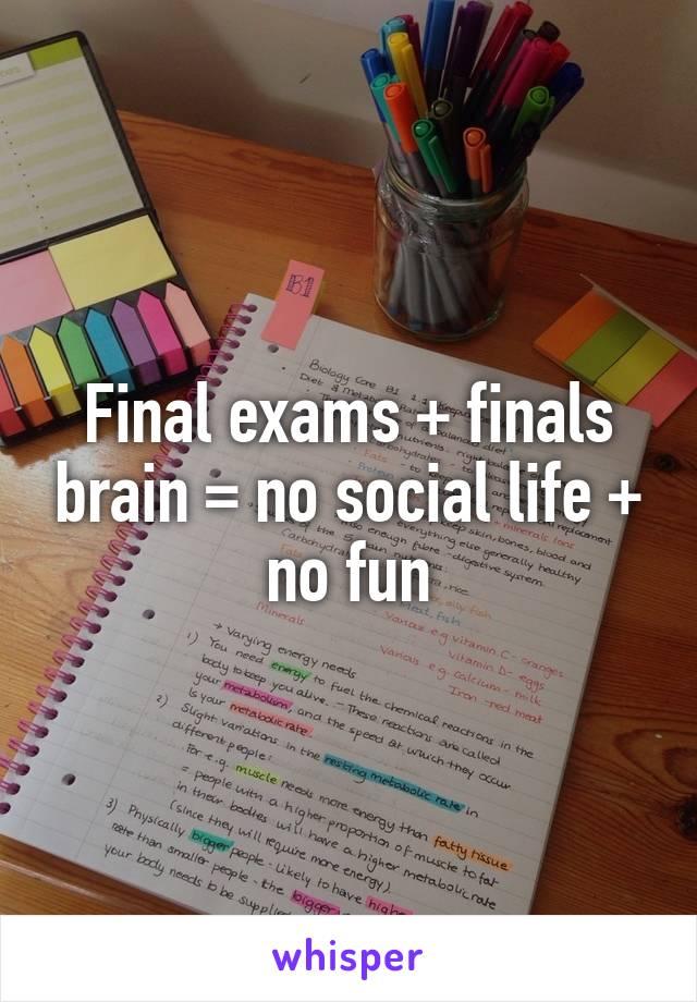 Final exams + finals brain = no social life + no fun