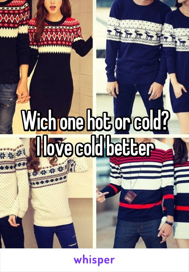 Wich one hot or cold? I love cold better