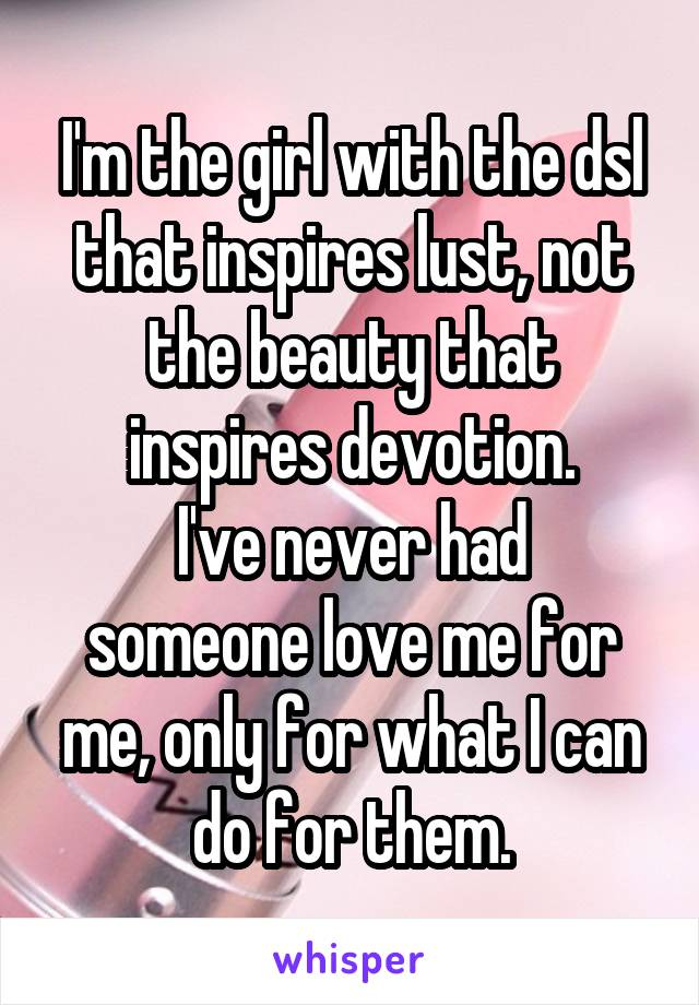 I'm the girl with the dsl that inspires lust, not the beauty that inspires devotion. I've never had someone love me for me, only for what I can do for them.