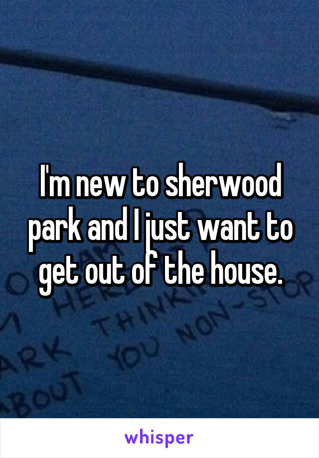 I'm new to sherwood park and I just want to get out of the house.