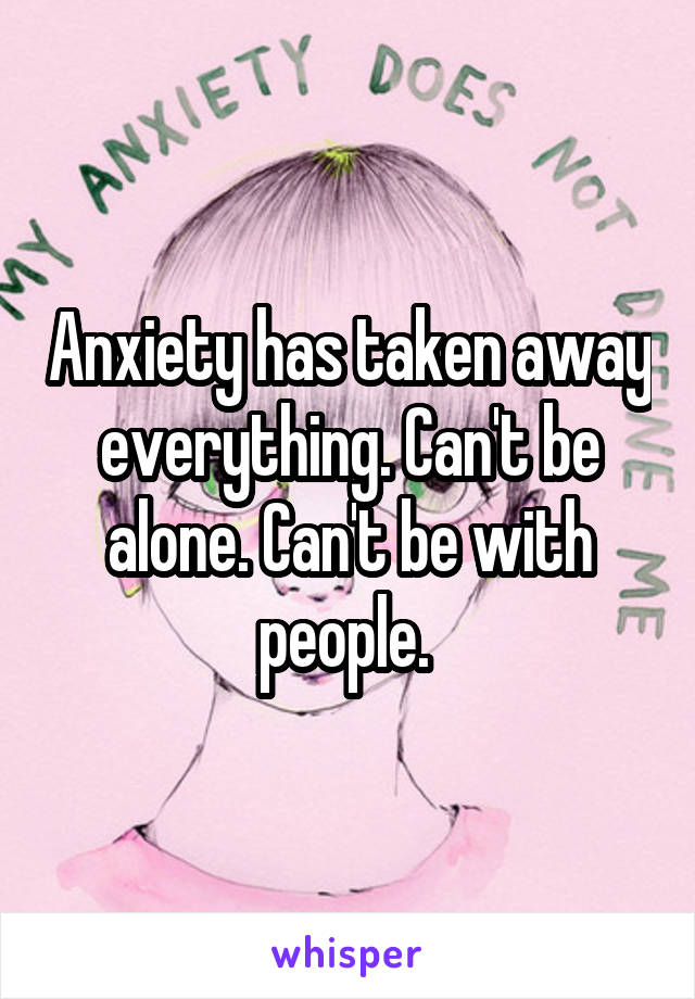 Anxiety has taken away everything. Can't be alone. Can't be with people.