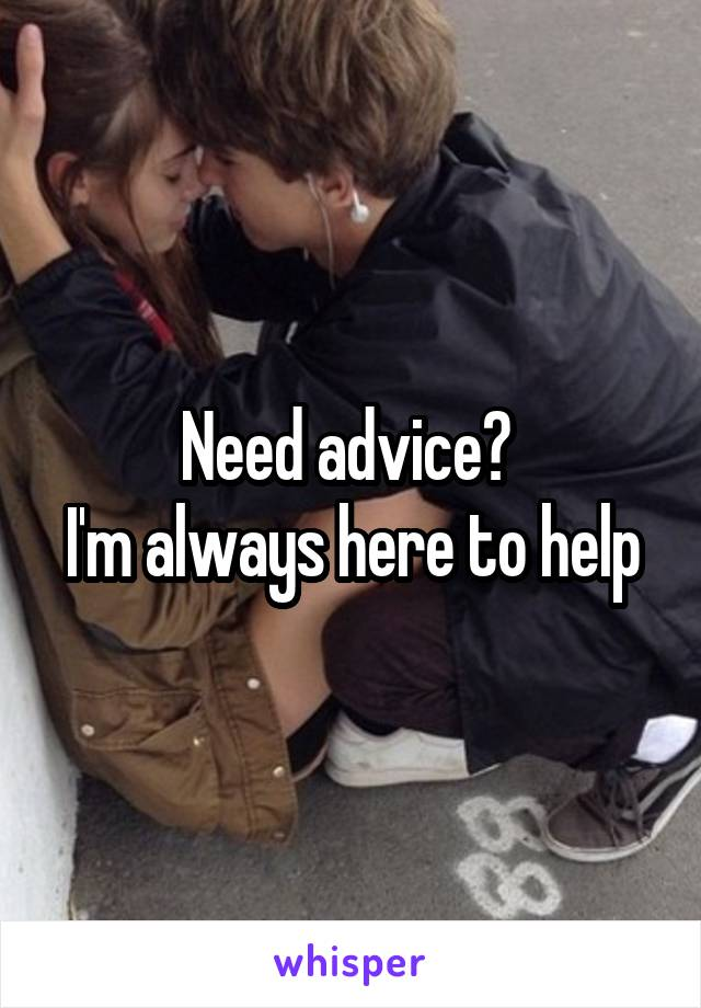 Need advice?  I'm always here to help