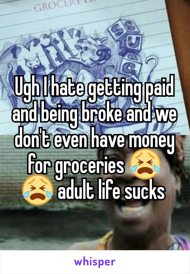 Ugh I hate getting paid and being broke and we don't even have money for groceries 😭😭 adult life sucks