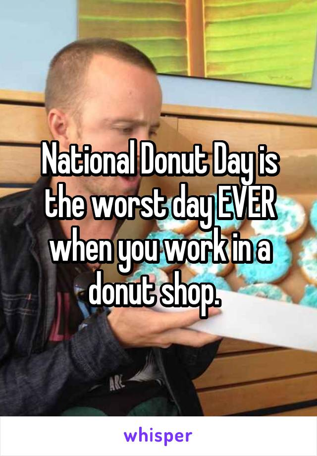 National Donut Day is the worst day EVER when you work in a donut shop.