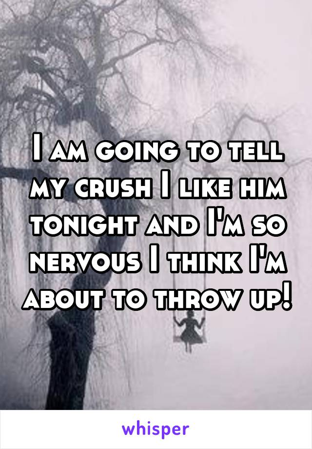 I am going to tell my crush I like him tonight and I'm so nervous I think I'm about to throw up!