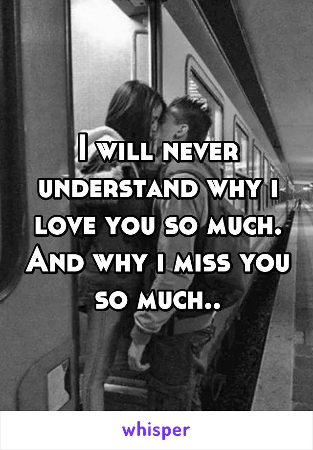 I will never understand why i love you so much. And why i miss you so much..