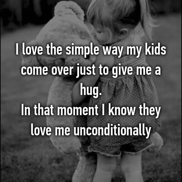 I love the simple way my kids come over just to give me a hug. In that moment I know they love me unconditionally