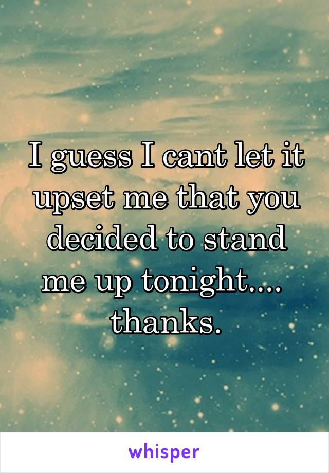 I guess I cant let it upset me that you decided to stand me up tonight....  thanks.